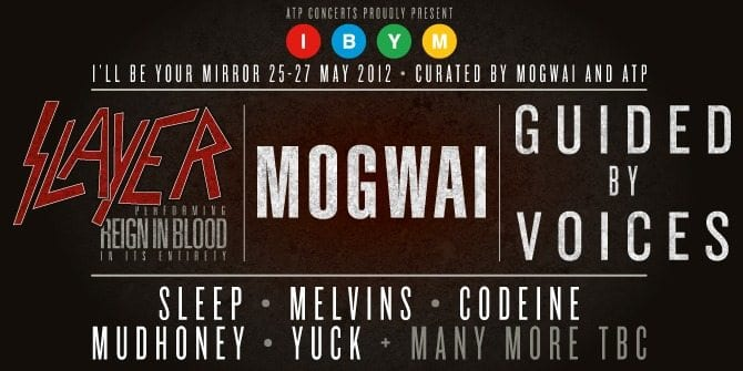 I'll Be Your Mirror 2012 Headliners: Slayer, Mogwai, and Guided By Voices!